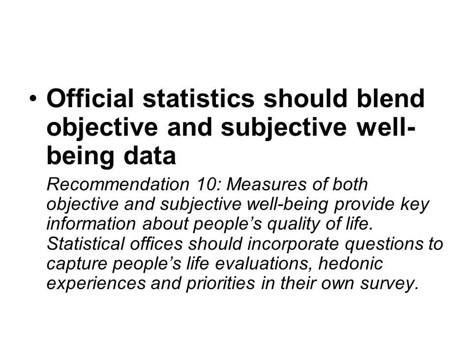 Official statistics should blend objective and subjective well- being data Recommendation 10: Measures of both objective and subjective well-being pro