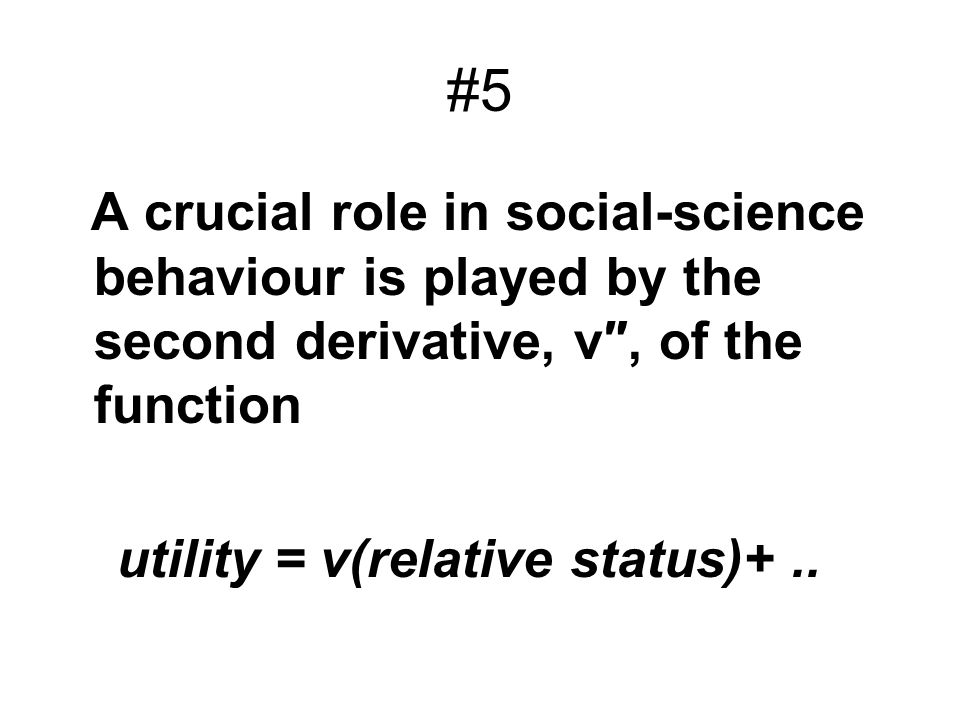 #5 A crucial role in social-science behaviour is played by the second derivative, v, of the function utility = v(relative status)+..