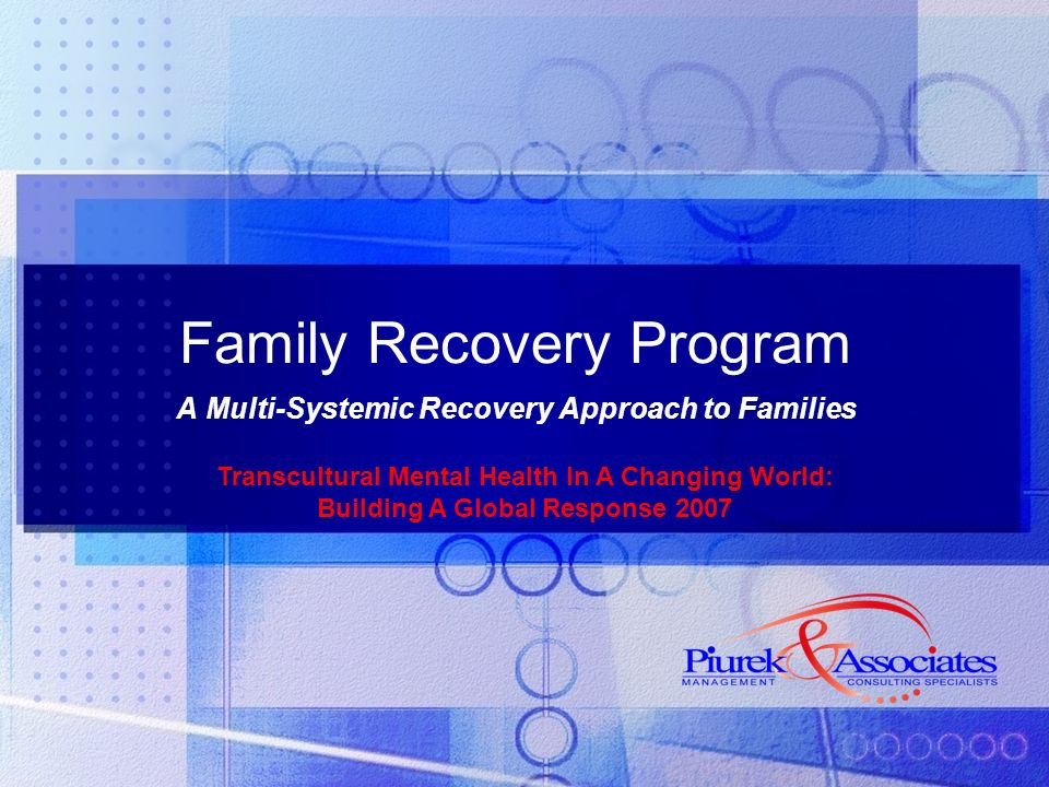 Family Recovery Program A Multi-Systemic Recovery Approach to Families Transcultural Mental Health In A Changing World: Building A Global Response 2007
