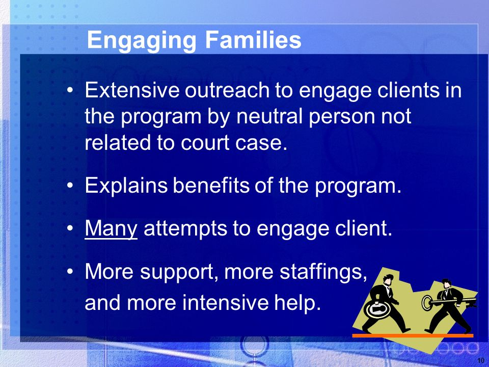 10 Engaging Families Extensive outreach to engage clients in the program by neutral person not related to court case.