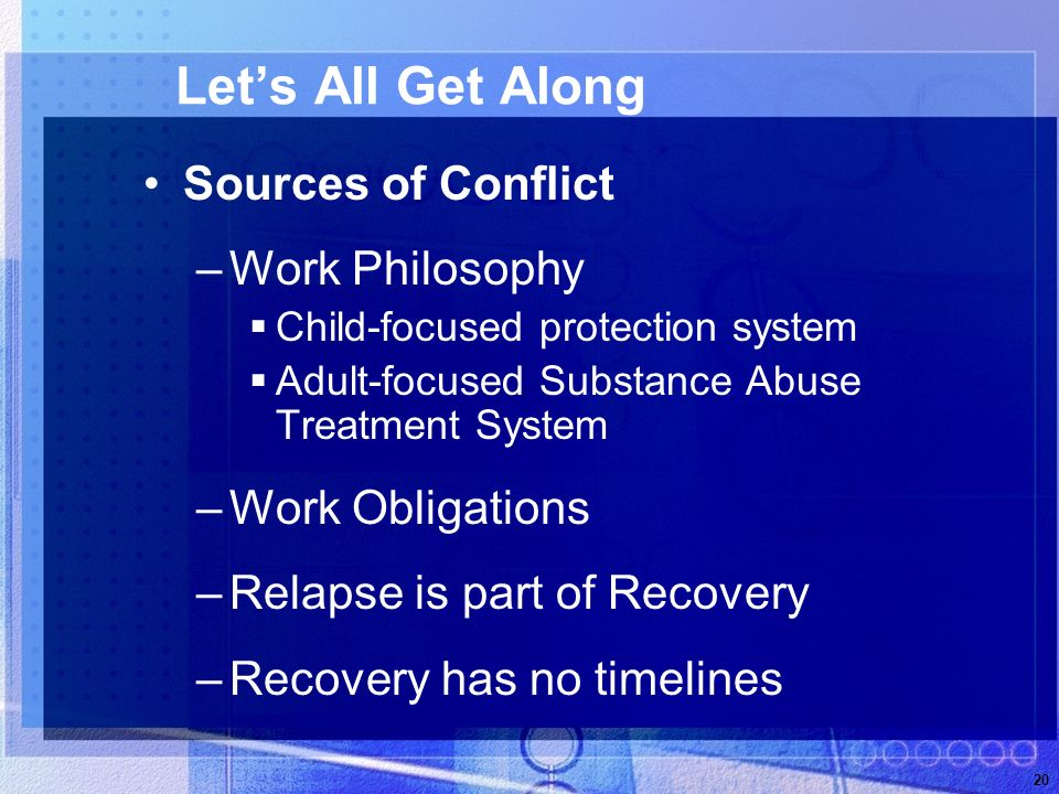20 Lets All Get Along Sources of Conflict –Work Philosophy Child-focused protection system Adult-focused Substance Abuse Treatment System –Work Obligations –Relapse is part of Recovery –Recovery has no timelines