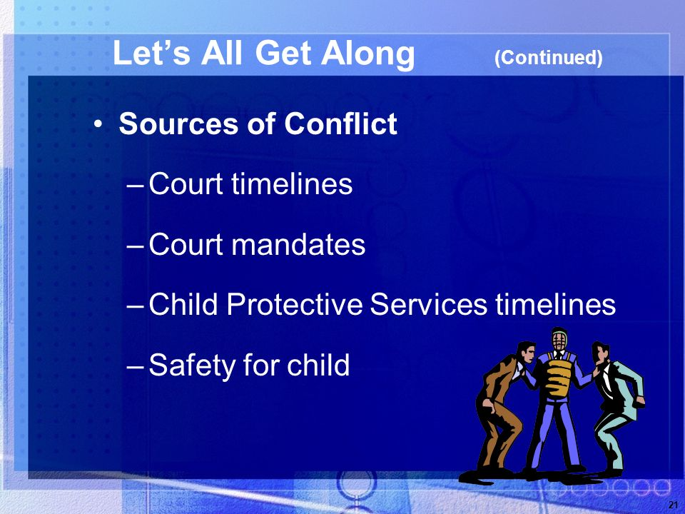 21 Lets All Get Along (Continued) Sources of Conflict –Court timelines –Court mandates –Child Protective Services timelines –Safety for child