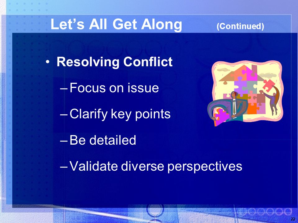 22 Lets All Get Along (Continued) Resolving Conflict –Focus on issue –Clarify key points –Be detailed –Validate diverse perspectives