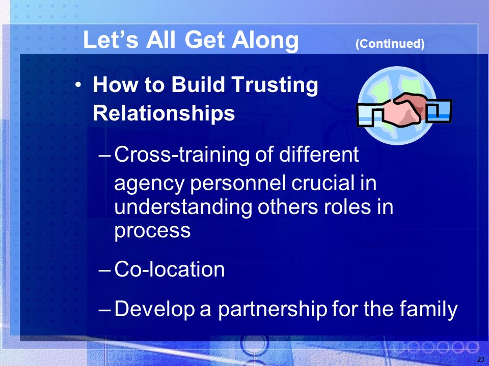 23 Lets All Get Along (Continued) How to Build Trusting Relationships –Cross-training of different agency personnel crucial in understanding others roles in process –Co-location –Develop a partnership for the family