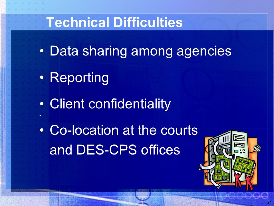 24 Technical Difficulties Data sharing among agencies Reporting Client confidentiality Co-location at the courts and DES-CPS offices
