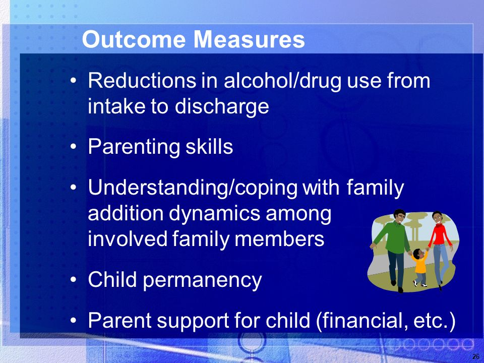 26 Outcome Measures Reductions in alcohol/drug use from intake to discharge Parenting skills Understanding/coping with family addition dynamics among involved family members Child permanency Parent support for child (financial, etc.)