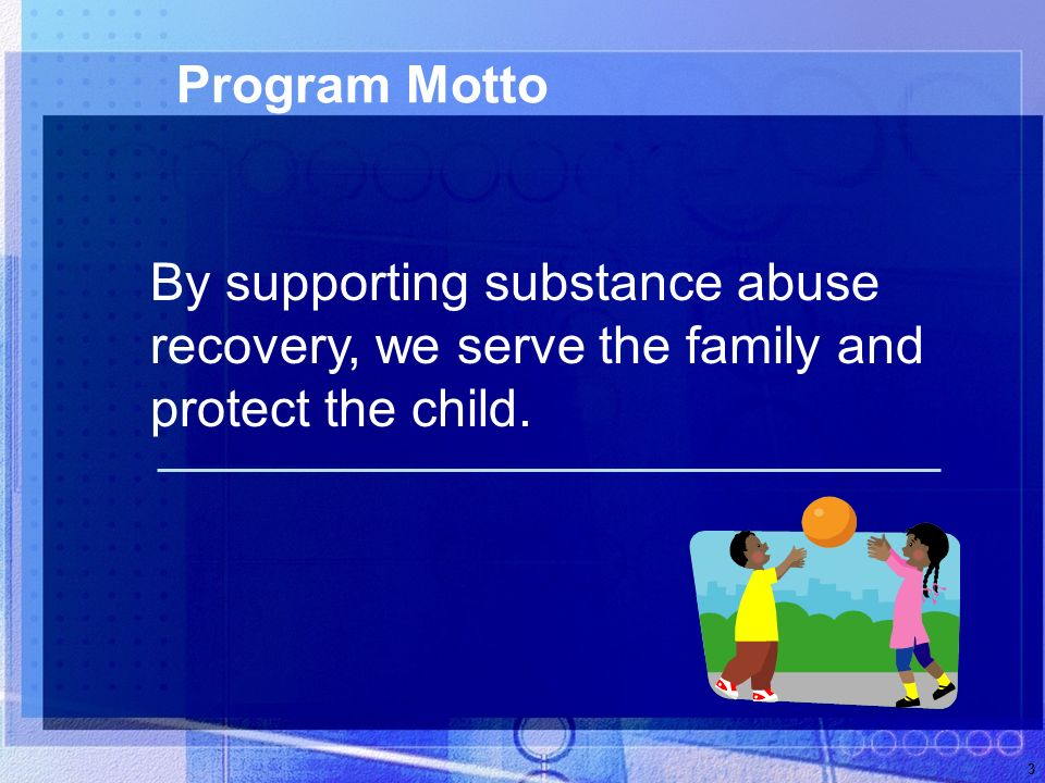 3 Program Motto By supporting substance abuse recovery, we serve the family and protect the child.