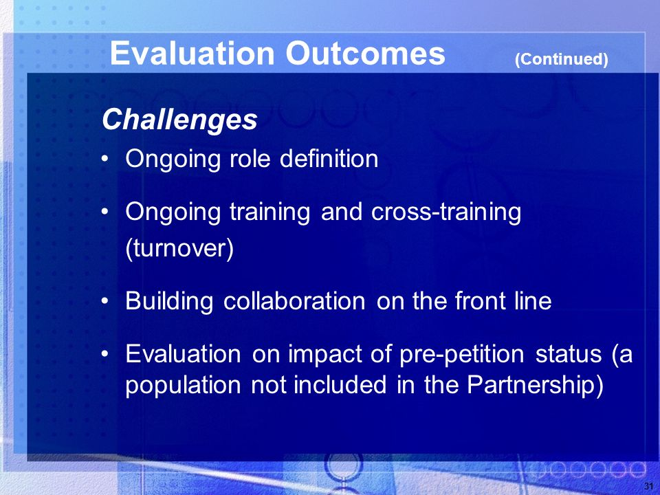 31 Evaluation Outcomes (Continued) Challenges Ongoing role definition Ongoing training and cross-training (turnover) Building collaboration on the front line Evaluation on impact of pre-petition status (a population not included in the Partnership)