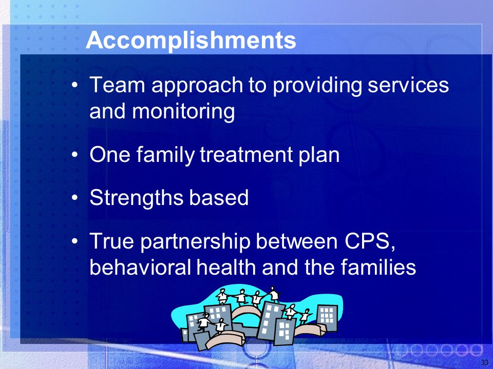 33 Accomplishments Team approach to providing services and monitoring One family treatment plan Strengths based True partnership between CPS, behavioral health and the families