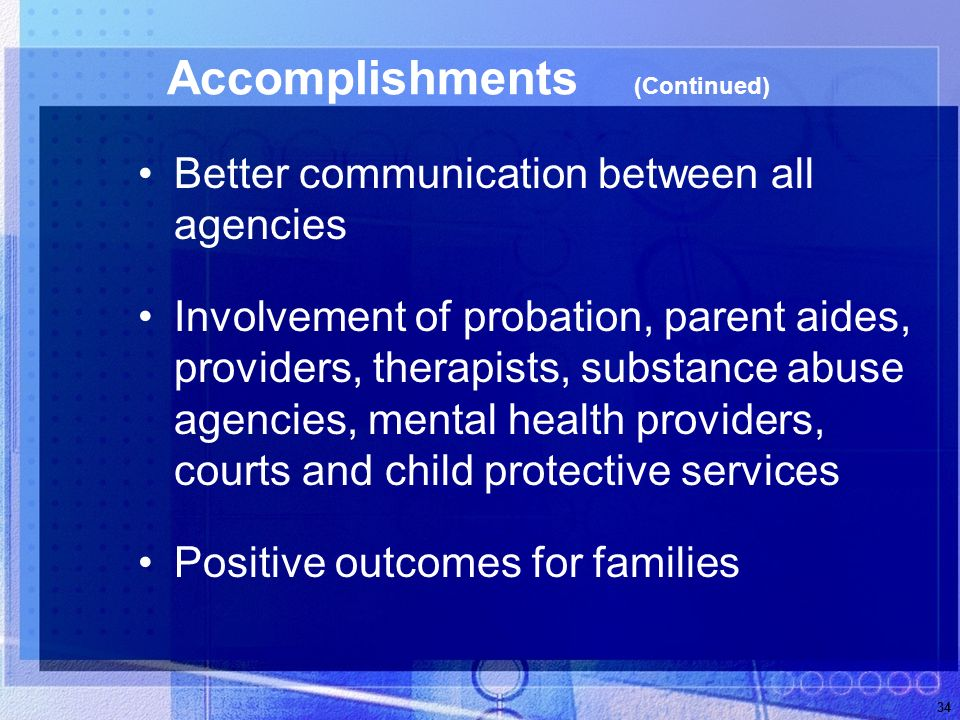 34 Accomplishments (Continued) Better communication between all agencies Involvement of probation, parent aides, providers, therapists, substance abuse agencies, mental health providers, courts and child protective services Positive outcomes for families