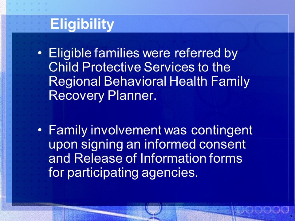 7 Eligibility Eligible families were referred by Child Protective Services to the Regional Behavioral Health Family Recovery Planner.