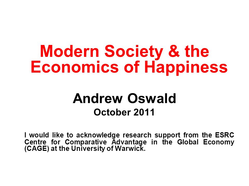Modern Society & the Economics of Happiness Andrew Oswald October 2011 I would like to acknowledge research support from the ESRC Centre for Comparative Advantage in the Global Economy (CAGE) at the University of Warwick.
