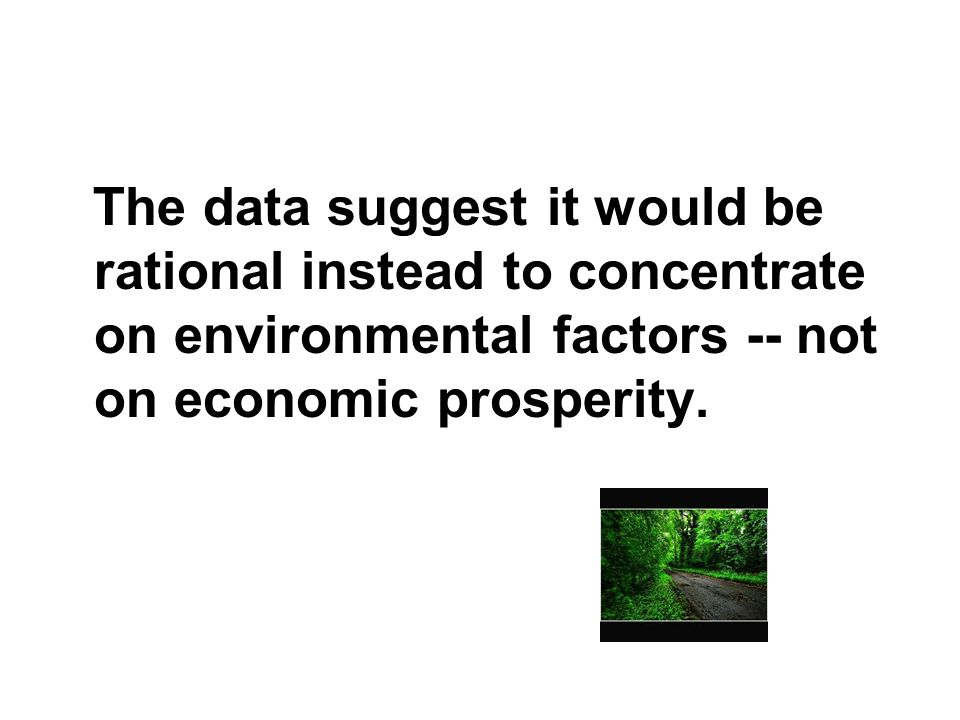 The data suggest it would be rational instead to concentrate on environmental factors -- not on economic prosperity.