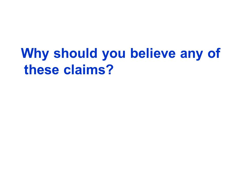 Why should you believe any of these claims?