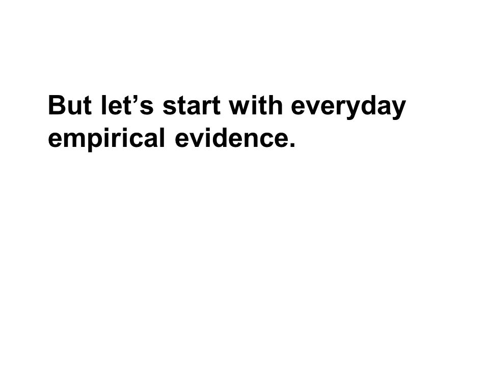 But lets start with everyday empirical evidence.