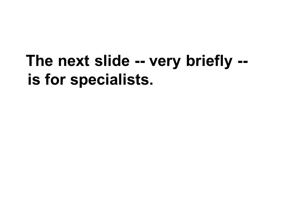The next slide -- very briefly -- is for specialists.