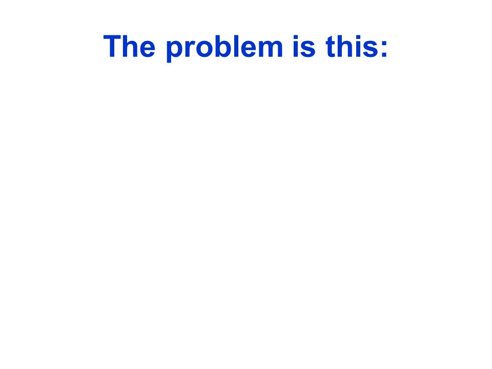 The problem is this: