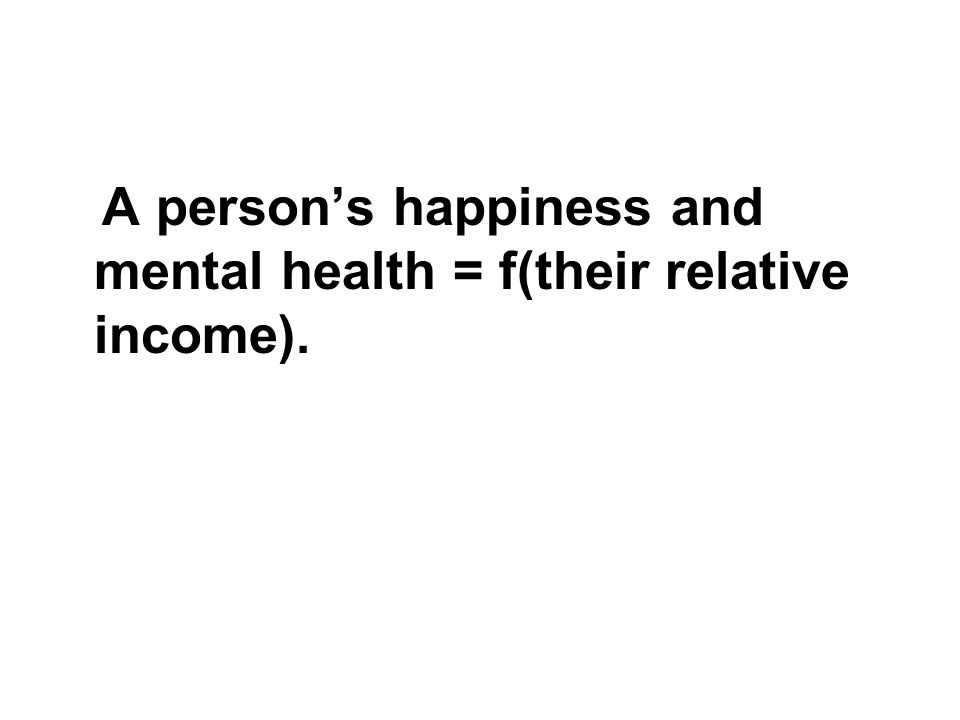 A persons happiness and mental health = f(their relative income).