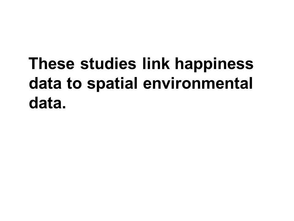 These studies link happiness data to spatial environmental data.