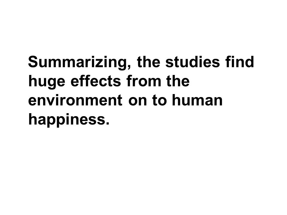 Summarizing, the studies find huge effects from the environment on to human happiness.