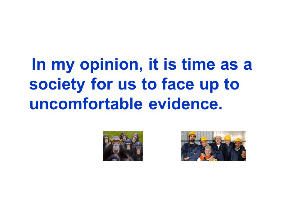 In my opinion, it is time as a society for us to face up to uncomfortable evidence.