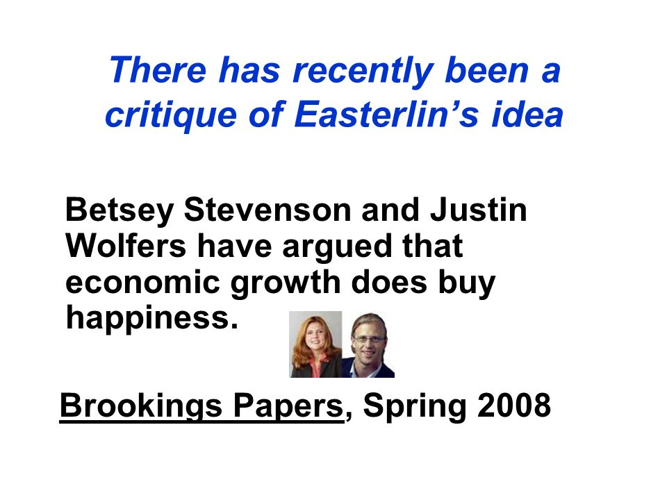 Betsey Stevenson and Justin Wolfers have argued that economic growth does buy happiness. Brookings Papers, Spring 2008