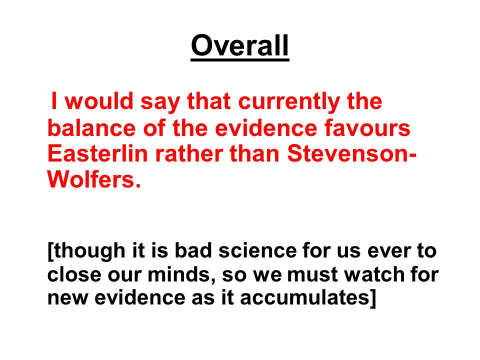 Overall I would say that currently the balance of the evidence favours Easterlin rather than Stevenson- Wolfers. [though it is bad science for us ever