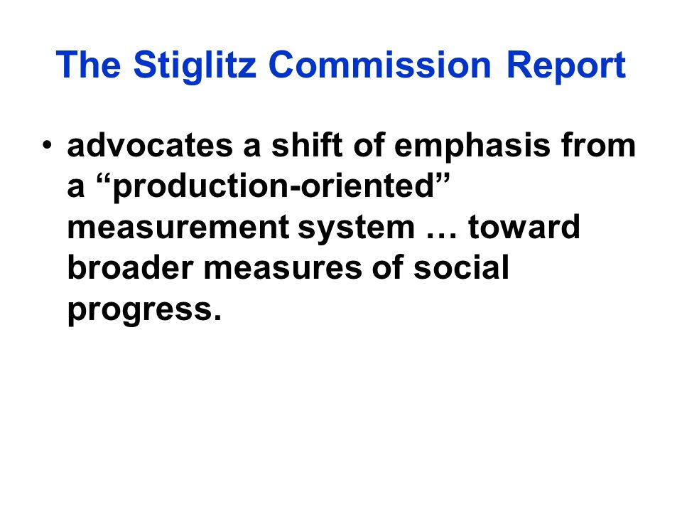 The Stiglitz Commission Report advocates a shift of emphasis from a production-oriented measurement system … toward broader measures of social progress.
