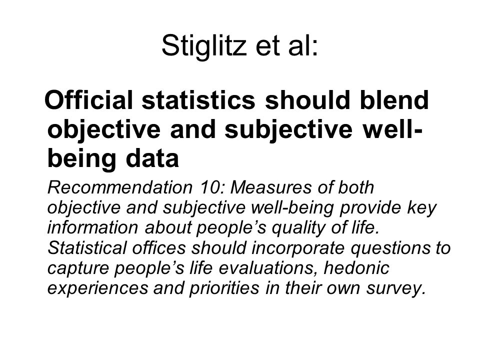 Stiglitz et al: Official statistics should blend objective and subjective well- being data Recommendation 10: Measures of both objective and subjective well-being provide key information about peoples quality of life.