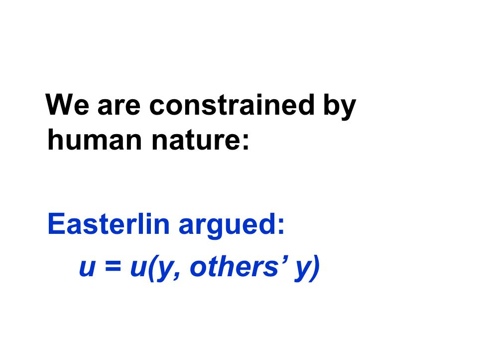 We are constrained by human nature: Easterlin argued: u = u(y, others y)