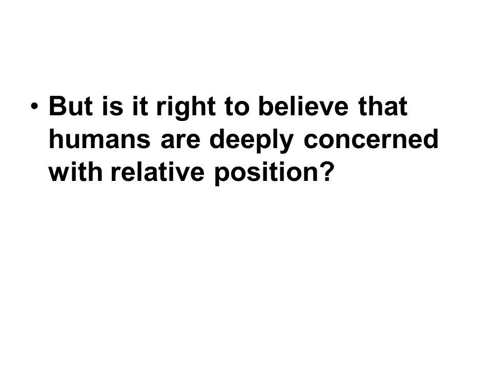 But is it right to believe that humans are deeply concerned with relative position?