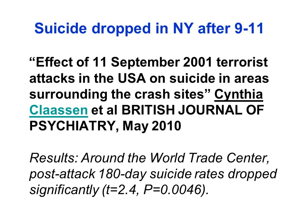 Effect of 11 September 2001 terrorist attacks in the USA on suicide in areas surrounding the crash sites Cynthia Claassen et al BRITISH JOURNAL OF PSYCHIATRY, May 2010 Results: Around the World Trade Center, post-attack 180-day suicide rates dropped significantly (t=2.4, P=0.0046).