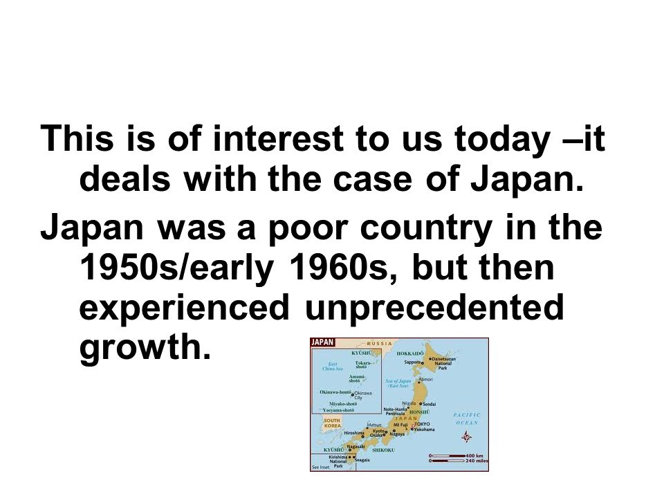 This is of interest to us today –it deals with the case of Japan. Japan was a poor country in the 1950s/early 1960s, but then experienced unprecedente
