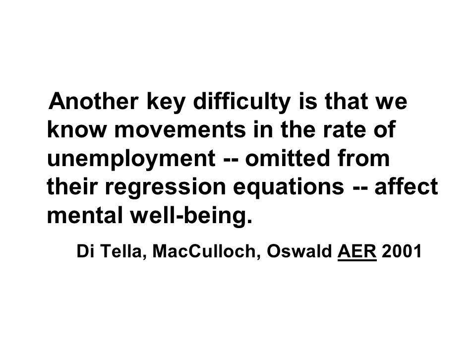 Another key difficulty is that we know movements in the rate of unemployment -- omitted from their regression equations -- affect mental well-being. D