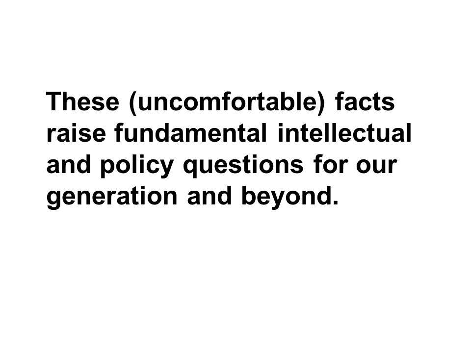 These (uncomfortable) facts raise fundamental intellectual and policy questions for our generation and beyond.