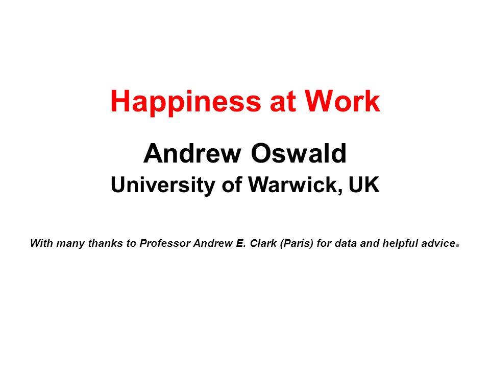Happiness at Work Andrew Oswald University of Warwick, UK With many thanks to Professor Andrew E. Clark (Paris) for data and helpful advice.