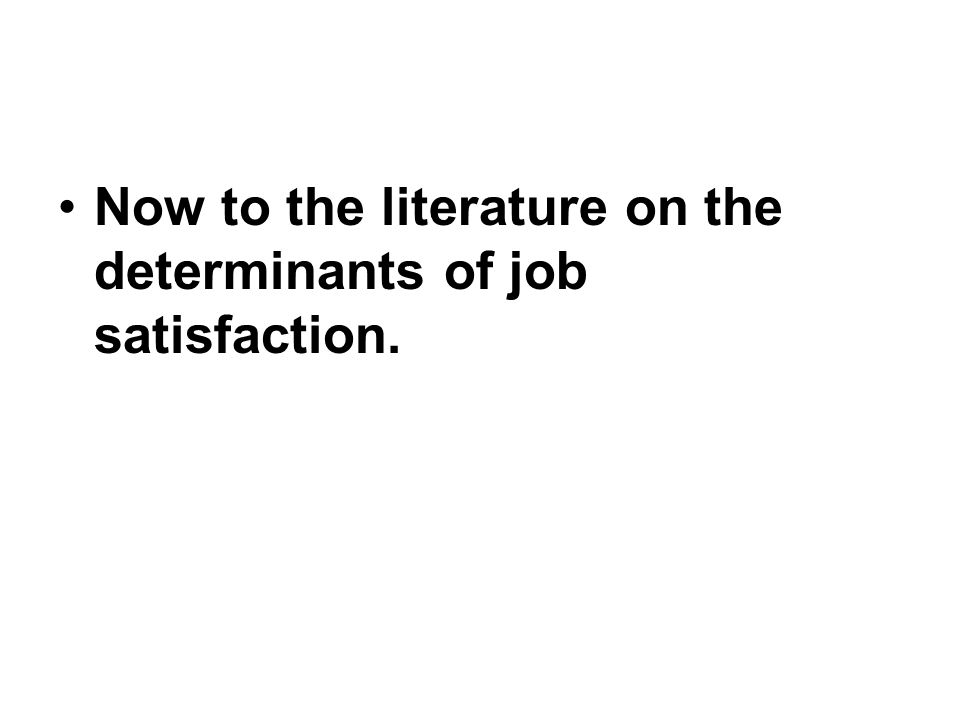Now to the literature on the determinants of job satisfaction.