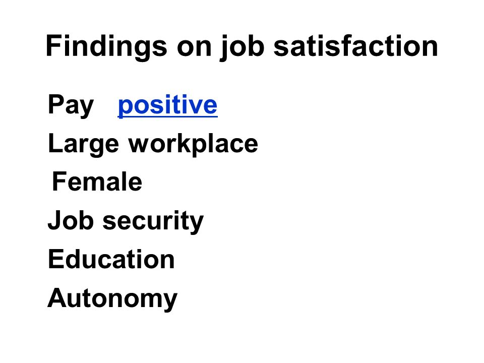 Findings on job satisfaction Pay positive Large workplace Female Job security Education Autonomy