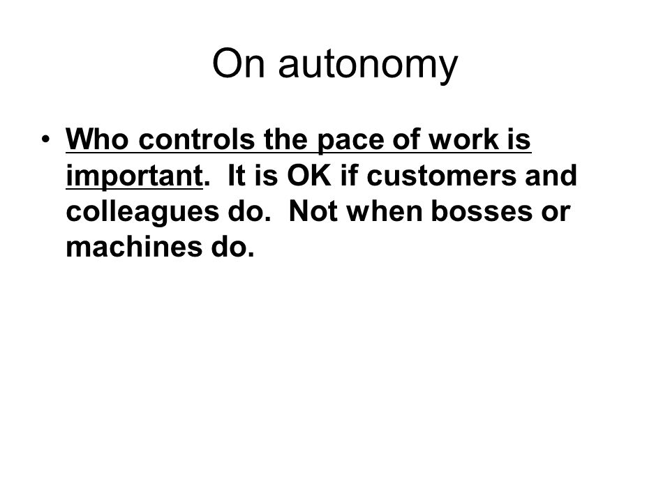 Who controls the pace of work is important. It is OK if customers and colleagues do. Not when bosses or machines do.