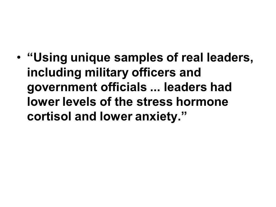 Using unique samples of real leaders, including military officers and government officials... leaders had lower levels of the stress hormone cortisol