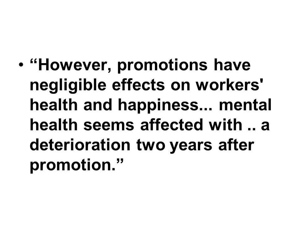 However, promotions have negligible effects on workers' health and happiness... mental health seems affected with.. a deterioration two years after pr
