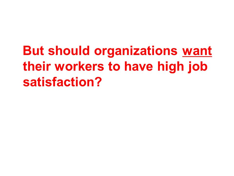 But should organizations want their workers to have high job satisfaction?