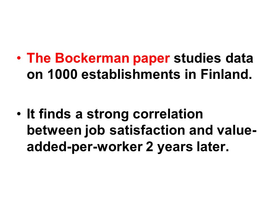 The Bockerman paper studies data on 1000 establishments in Finland. It finds a strong correlation between job satisfaction and value- added-per-worker