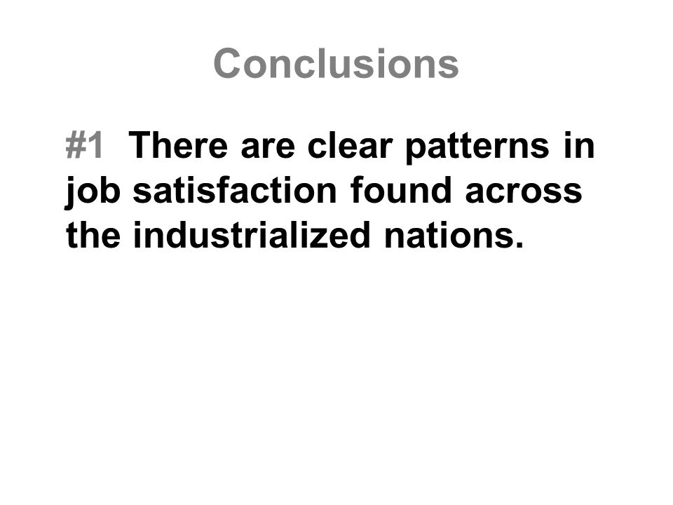 Conclusions #1 There are clear patterns in job satisfaction found across the industrialized nations.