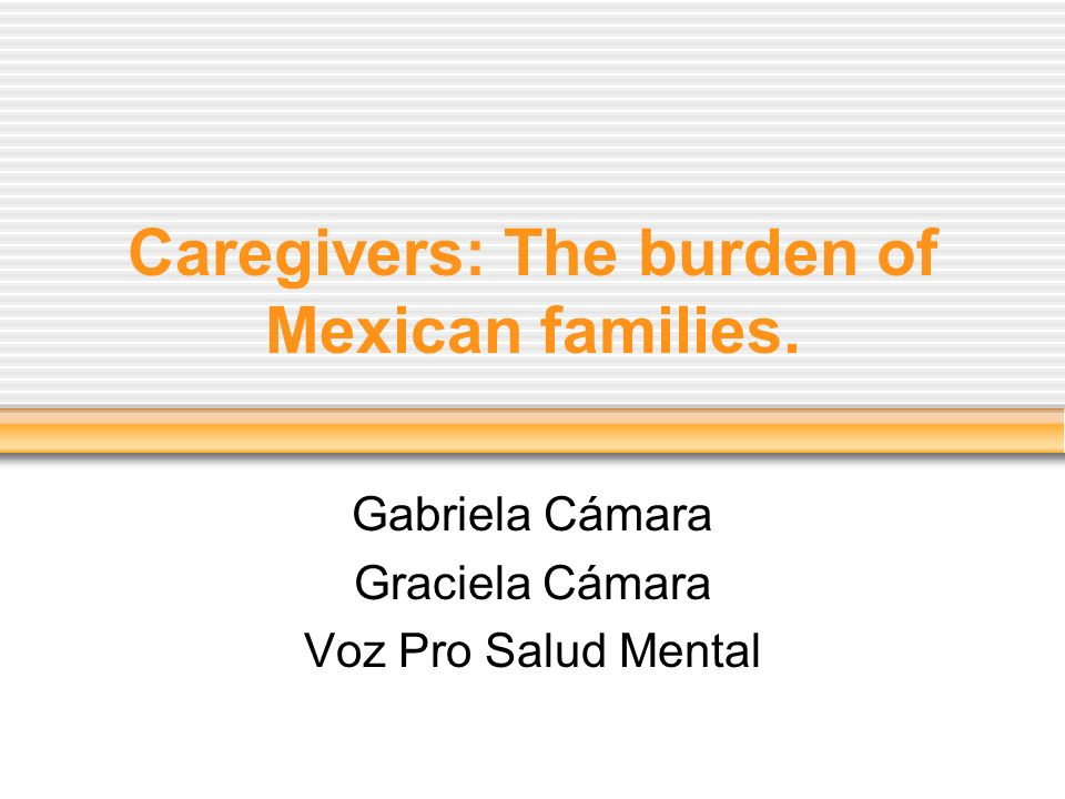 Caregivers: The burden of Mexican families. Gabriela Cámara Graciela Cámara Voz Pro Salud Mental