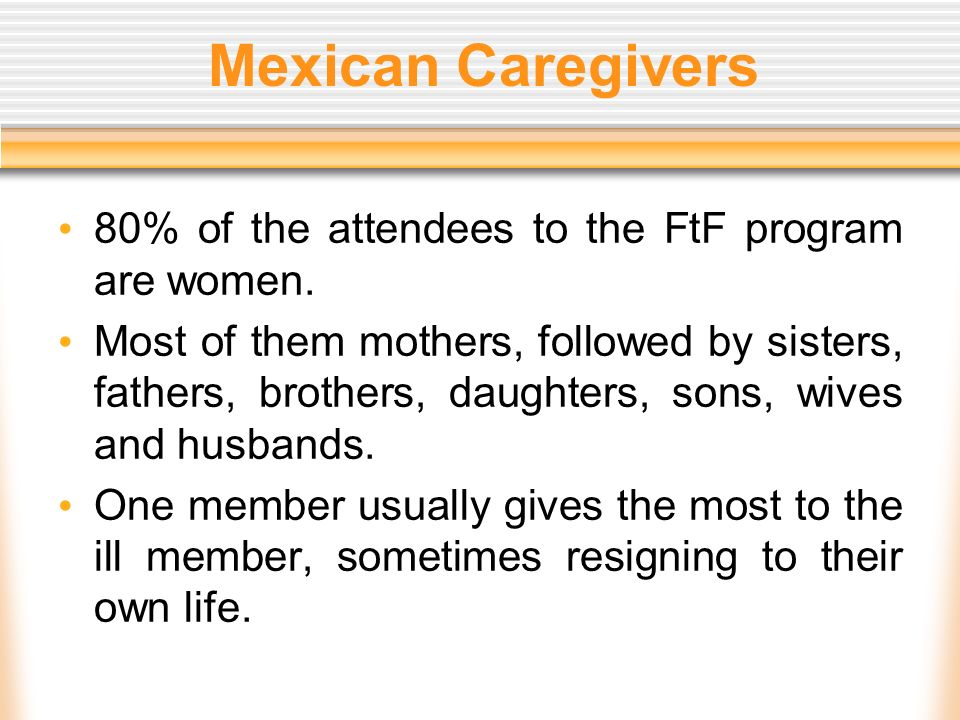 Mexican Caregivers 80% of the attendees to the FtF program are women.