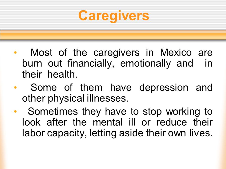 Caregivers Most of the caregivers in Mexico are burn out financially, emotionally and in their health. Some of them have depression and other physical