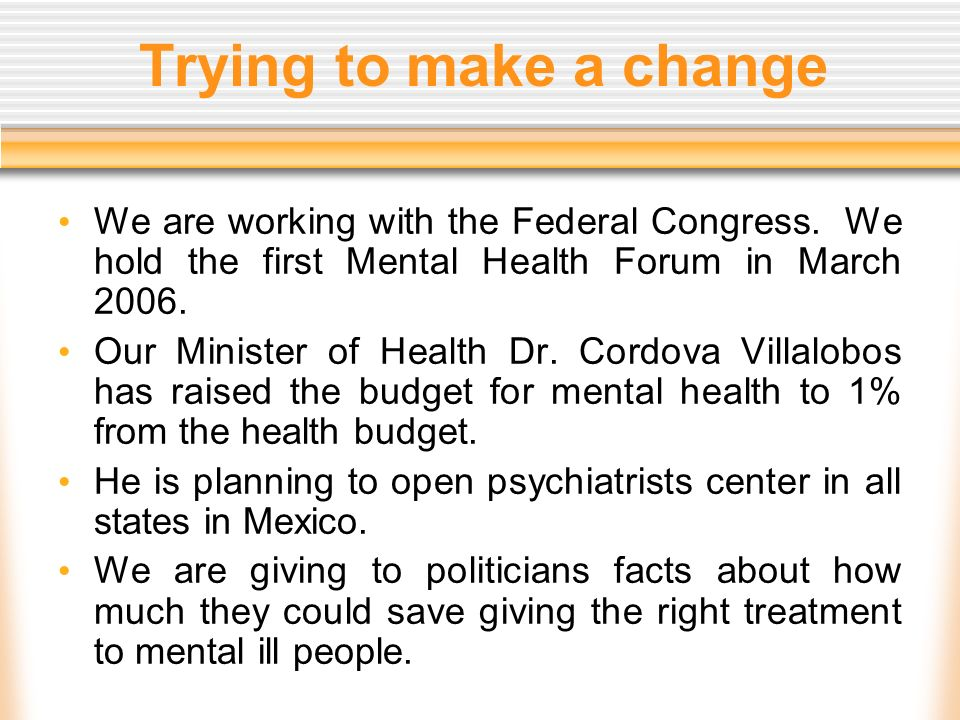 Trying to make a change We are working with the Federal Congress. We hold the first Mental Health Forum in March 2006. Our Minister of Health Dr. Cord