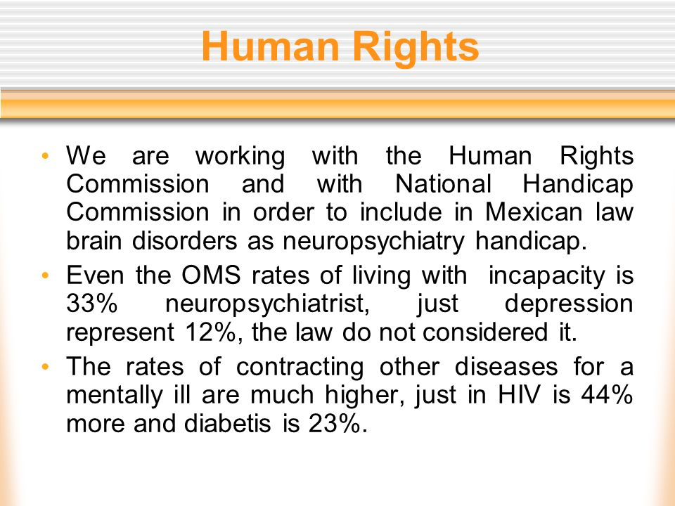 Human Rights We are working with the Human Rights Commission and with National Handicap Commission in order to include in Mexican law brain disorders