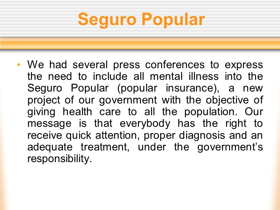 Seguro Popular We had several press conferences to express the need to include all mental illness into the Seguro Popular (popular insurance), a new p